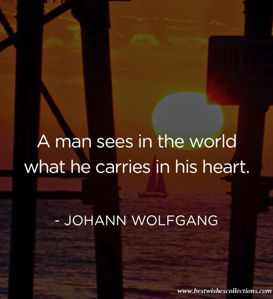 """""""A man sees in the world what he carries in his heart."""""""